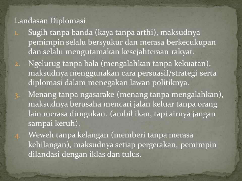 Landasan Diplomasi 1. Sugih tanpa banda (kaya tanpa arthi), maksudnya pemimpin selalu bersyukur dan merasa berkecukupan dan selalu mengutamakan keseja