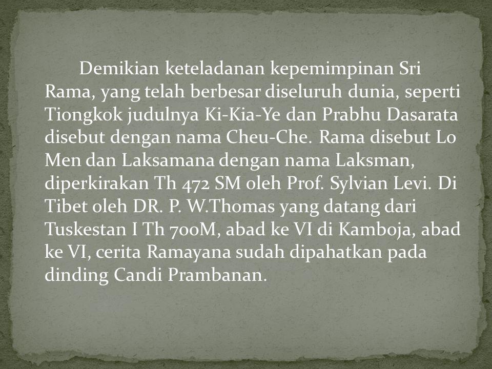 Demikian keteladanan kepemimpinan Sri Rama, yang telah berbesar diseluruh dunia, seperti Tiongkok judulnya Ki-Kia-Ye dan Prabhu Dasarata disebut dengan nama Cheu-Che.