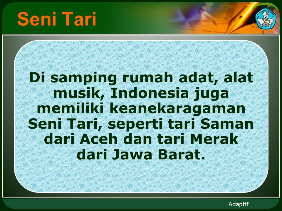 Adaptif Seni Tari Di samping rumah adat, alat musik, Indonesia juga memiliki keanekaragaman Seni Tari, seperti tari Saman dari Aceh dan tari Merak dari Jawa Barat.