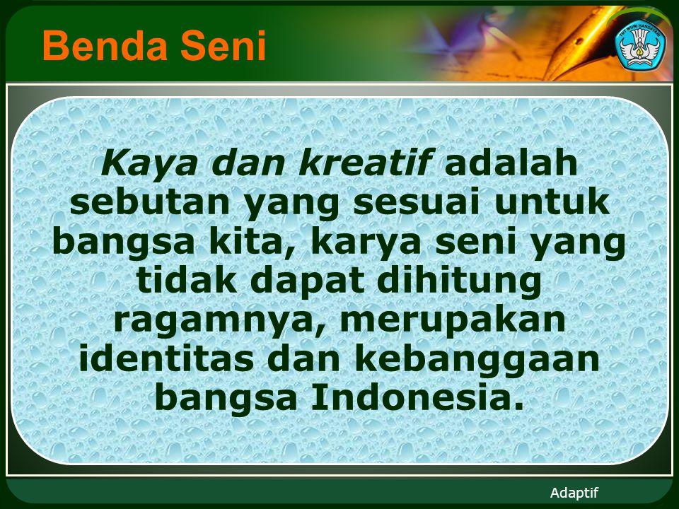 Adaptif Benda Seni Kaya dan kreatif adalah sebutan yang sesuai untuk bangsa kita, karya seni yang tidak dapat dihitung ragamnya, merupakan identitas dan kebanggaan bangsa Indonesia.