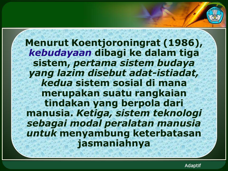 Adaptif Menurut Koentjoroningrat (1986), kebudayaan dibagi ke dalam tiga sistem, pertama sistem budaya yang lazim disebut adat-istiadat, kedua sistem sosial di mana merupakan suatu rangkaian tindakan yang berpola dari manusia.