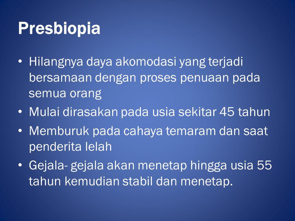 Presbiopia • Penyebab dari presbiopia adalah – penurunan elastisitas kapsul lensa – sklerosis lensa – kelemahan pada otot- otot siliaris • Gejala yang dapat terlihat pada presbiopia adalah sulit melihat pada jarak dekat dan gejala astenopik.