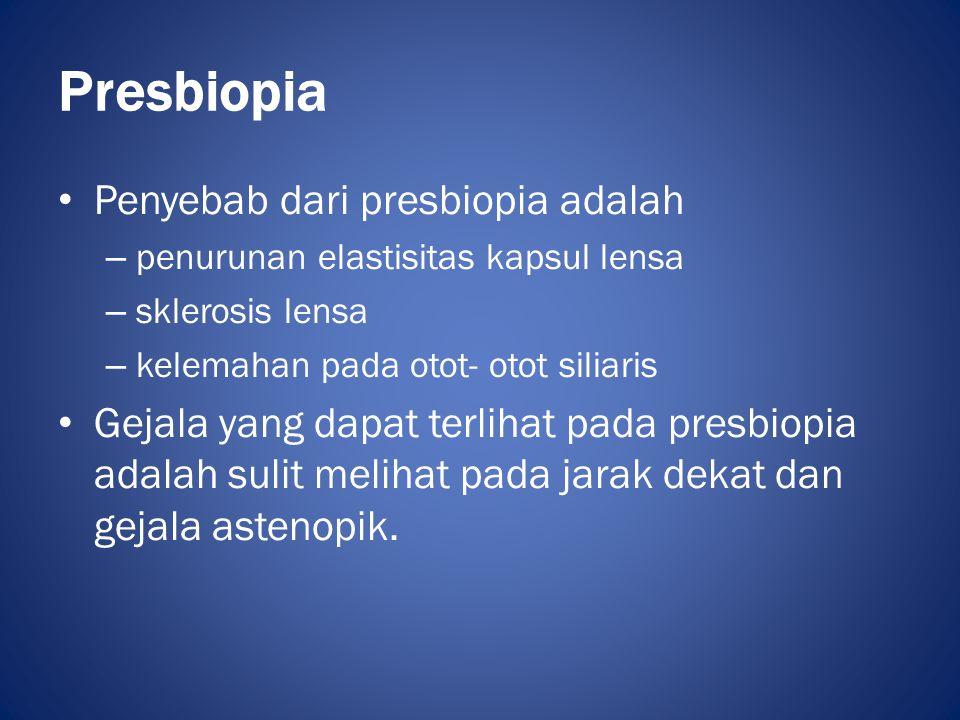 Presbiopia • Penyebab dari presbiopia adalah – penurunan elastisitas kapsul lensa – sklerosis lensa – kelemahan pada otot- otot siliaris • Gejala yang