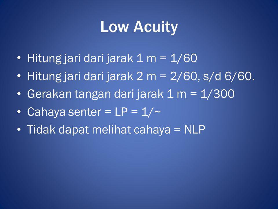 Low Acuity • Hitung jari dari jarak 1 m = 1/60 • Hitung jari dari jarak 2 m = 2/60, s/d 6/60. • Gerakan tangan dari jarak 1 m = 1/300 • Cahaya senter