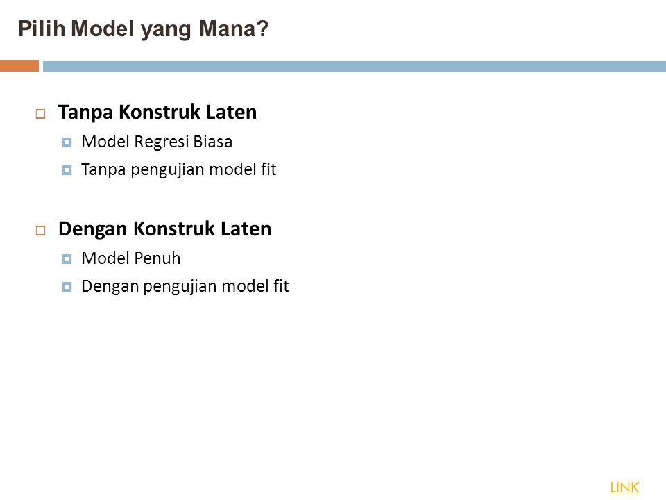 Pilih Model yang Mana? LINK  Tanpa Konstruk Laten  Model Regresi Biasa  Tanpa pengujian model fit  Dengan Konstruk Laten  Model Penuh  Dengan pe