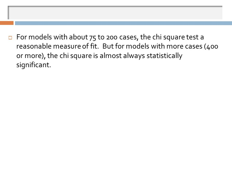 For models with about 75 to 200 cases, the chi square test a reasonable measure of fit. But for models with more cases (400 or more), the chi square