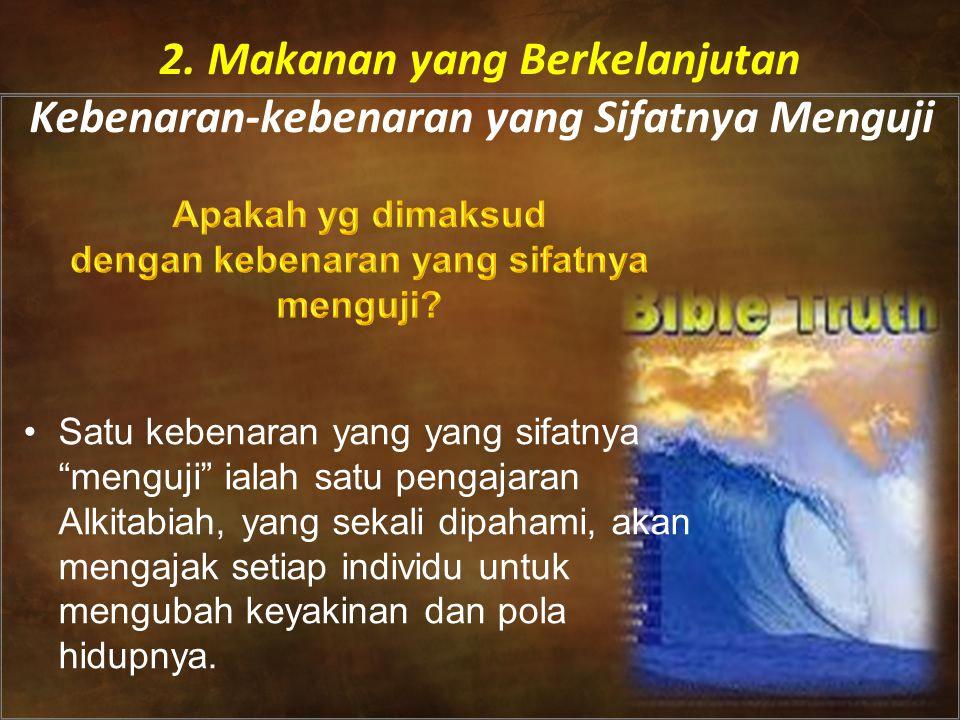 •Satu kebenaran yang yang sifatnya menguji ialah satu pengajaran Alkitabiah, yang sekali dipahami, akan mengajak setiap individu untuk mengubah keyakinan dan pola hidupnya.