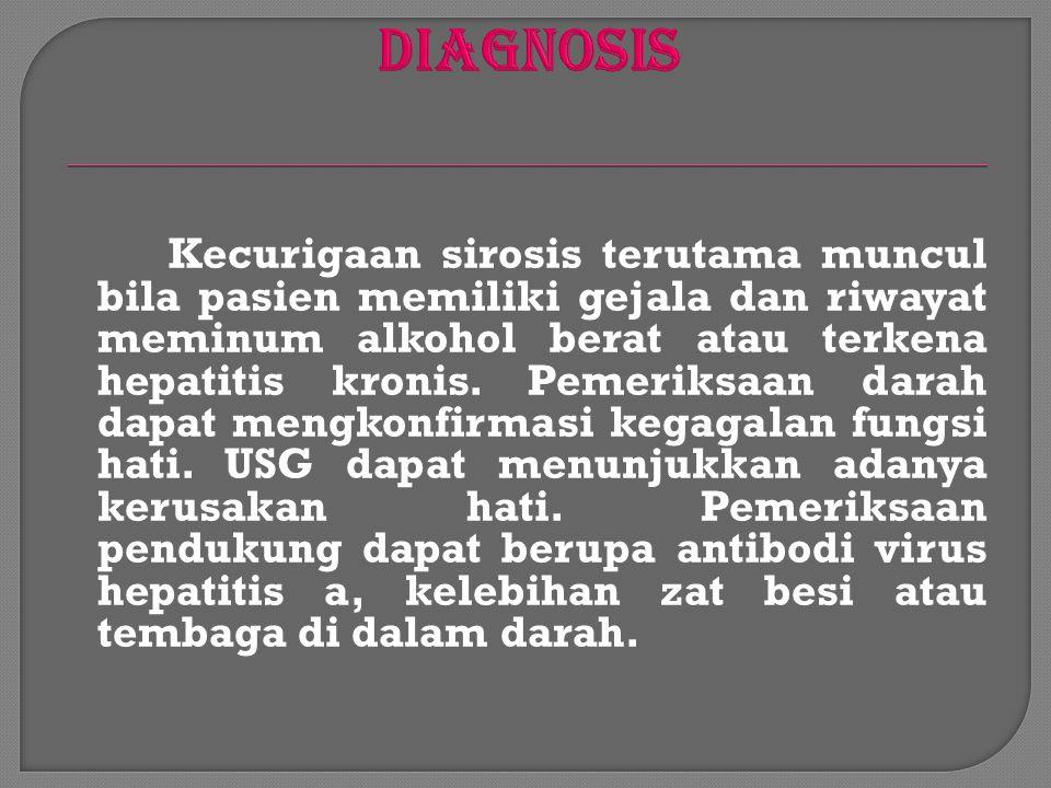 Kecurigaan sirosis terutama muncul bila pasien memiliki gejala dan riwayat meminum alkohol berat atau terkena hepatitis kronis. Pemeriksaan darah dapa