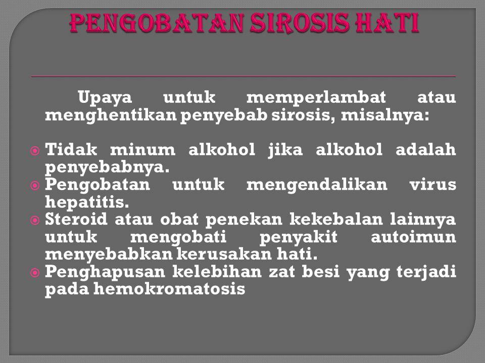 Upaya untuk memperlambat atau menghentikan penyebab sirosis, misalnya:  Tidak minum alkohol jika alkohol adalah penyebabnya.  Pengobatan untuk menge