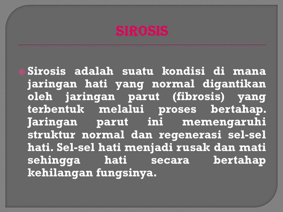 SIROSIS  Sirosis adalah suatu kondisi di mana jaringan hati yang normal digantikan oleh jaringan parut (fibrosis) yang terbentuk melalui proses bertahap.