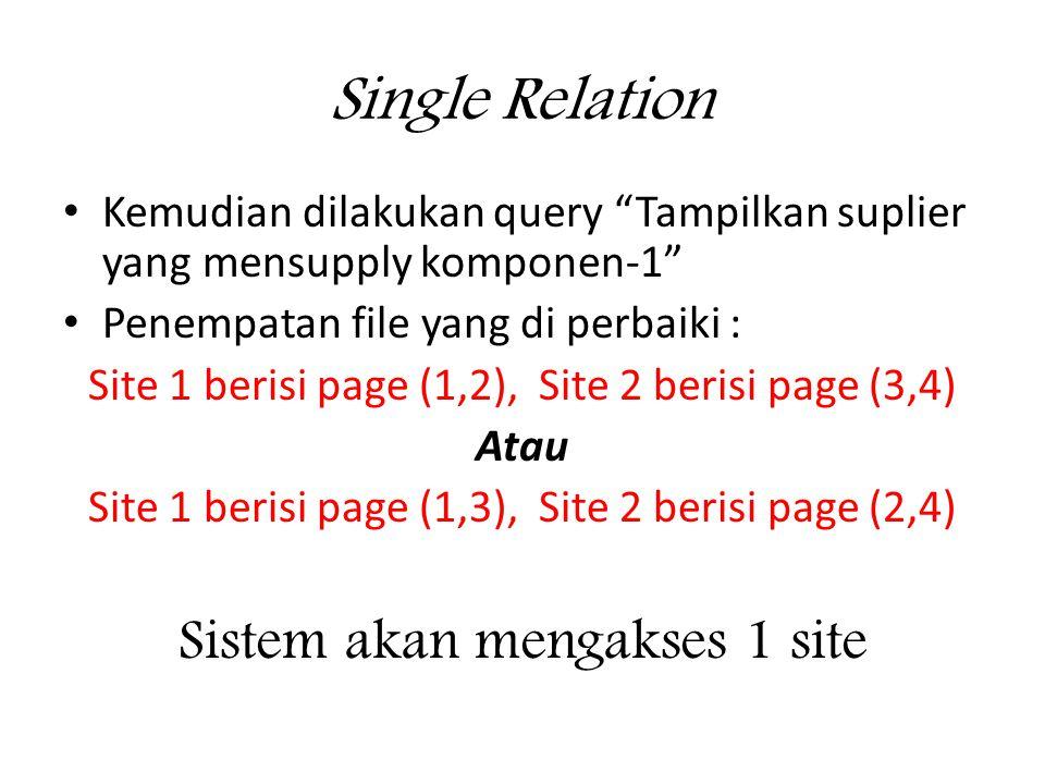 Single Relation • Kemudian dilakukan query Tampilkan suplier yang mensupply komponen-1 • Penempatan file yang di perbaiki : Site 1 berisi page (1,2), Site 2 berisi page (3,4) Atau Site 1 berisi page (1,3), Site 2 berisi page (2,4) Sistem akan mengakses 1 site