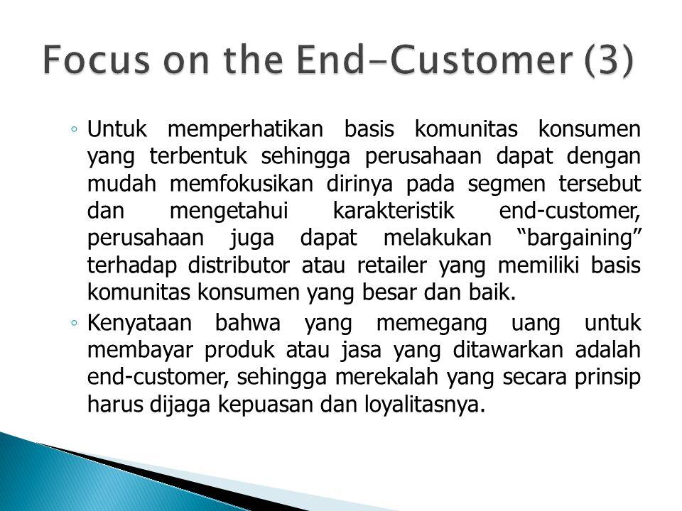 ◦ Untuk memperhatikan basis komunitas konsumen yang terbentuk sehingga perusahaan dapat dengan mudah memfokusikan dirinya pada segmen tersebut dan mengetahui karakteristik end-customer, perusahaan juga dapat melakukan bargaining terhadap distributor atau retailer yang memiliki basis komunitas konsumen yang besar dan baik.