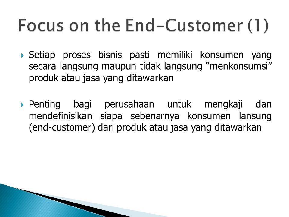  Setiap proses bisnis pasti memiliki konsumen yang secara langsung maupun tidak langsung menkonsumsi produk atau jasa yang ditawarkan  Penting bagi perusahaan untuk mengkaji dan mendefinisikan siapa sebenarnya konsumen lansung (end-customer) dari produk atau jasa yang ditawarkan