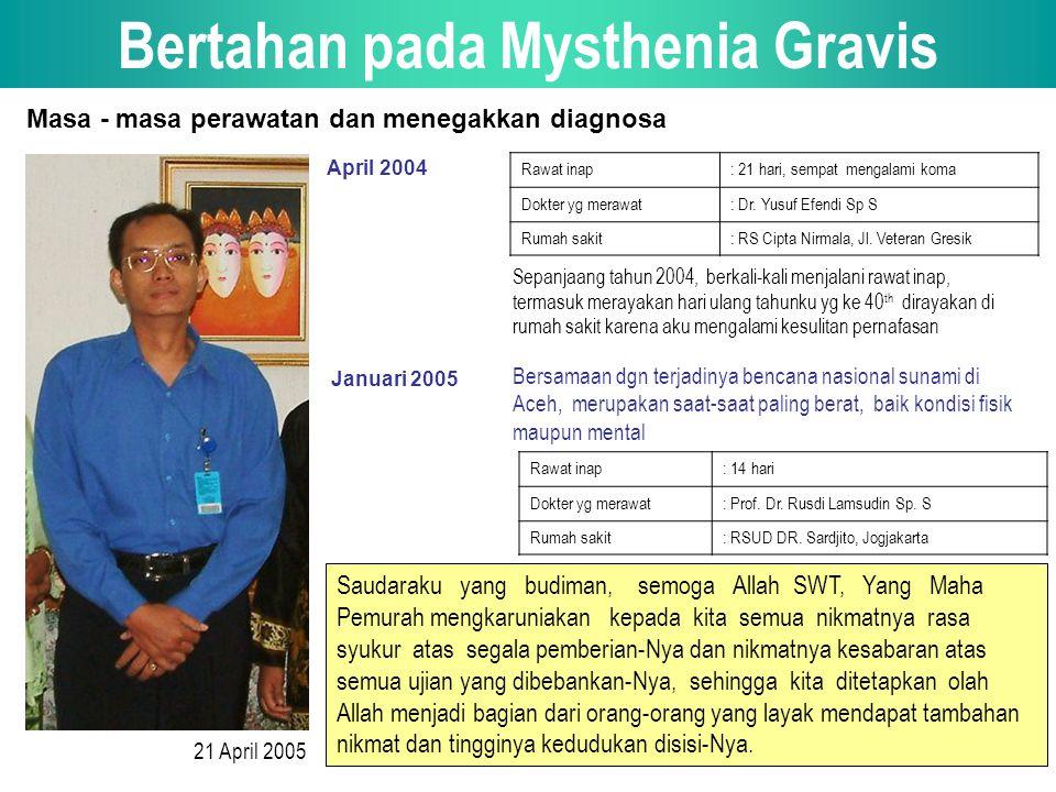 Bertahan pada Mysthenia Gravis 21 April 2005 Masa - masa perawatan dan menegakkan diagnosa April 2004 Rawat inap: 21 hari, sempat mengalami koma Dokter yg merawat: Dr.