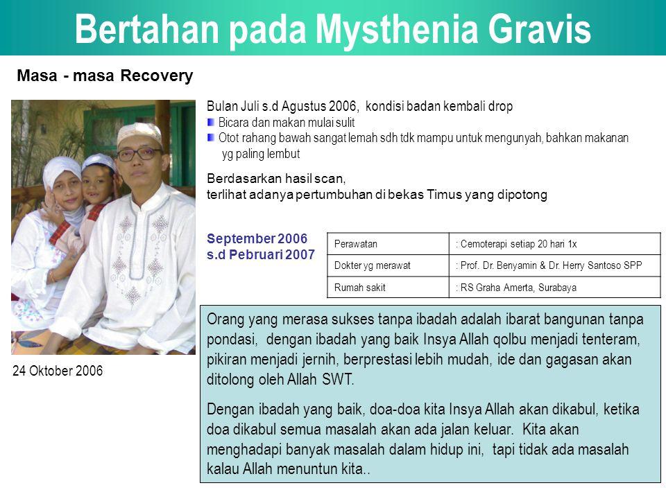 Bertahan pada Mysthenia Gravis September 2006 s.d Pebruari 2007 Perawatan: Cemoterapi setiap 20 hari 1x Dokter yg merawat: Prof.