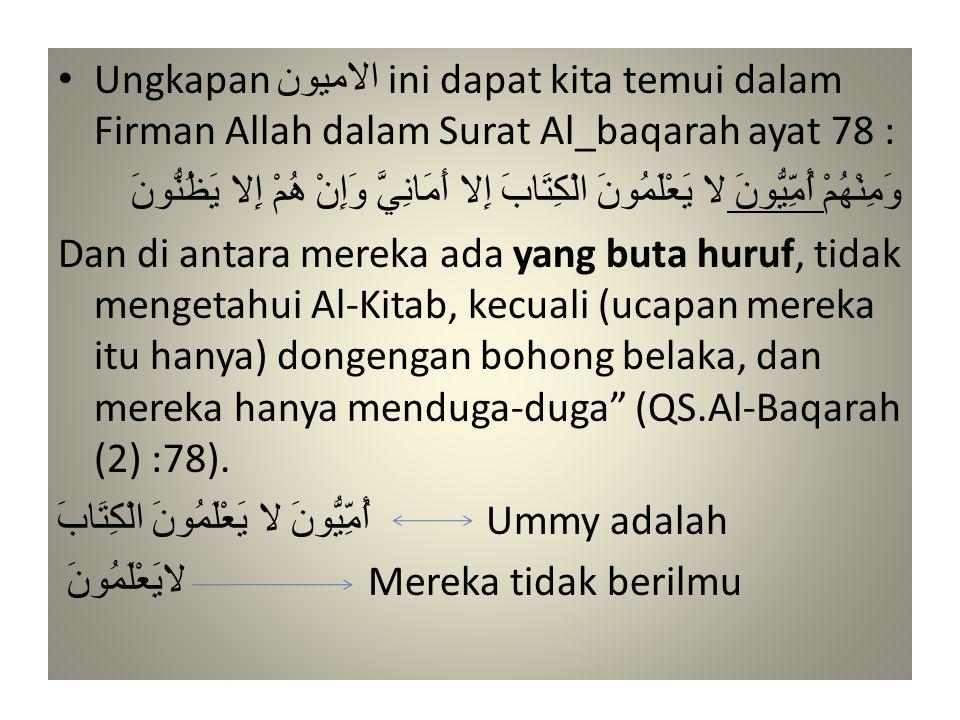 • Ungkapan الاميون ini dapat kita temui dalam Firman Allah dalam Surat Al_baqarah ayat 78 : وَمِنْهُمْ أُمِّيُّونَ لا يَعْلَمُونَ الْكِتَابَ إِلا أَمَ