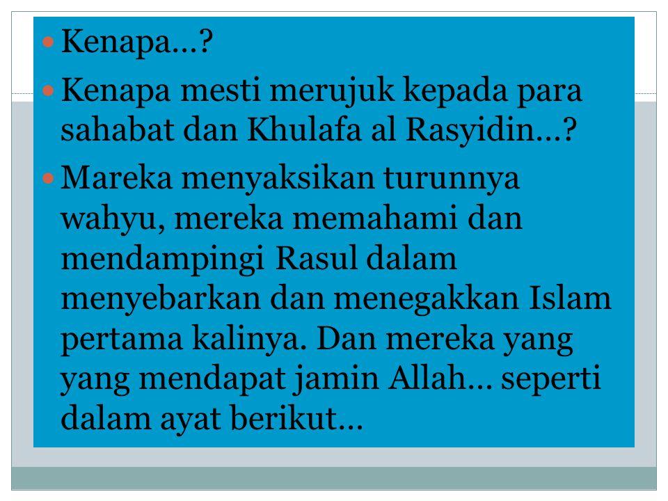  Kenapa…?  Kenapa mesti merujuk kepada para sahabat dan Khulafa al Rasyidin…?  Mareka menyaksikan turunnya wahyu, mereka memahami dan mendampingi R