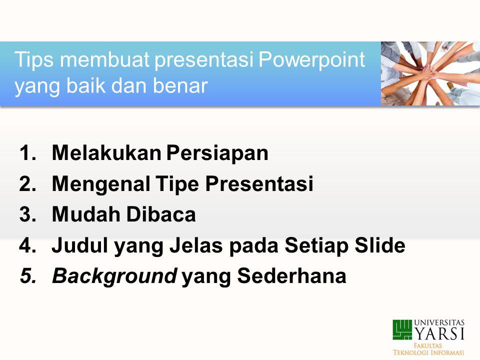 1.Melakukan Persiapan 2.Mengenal Tipe Presentasi 3.Mudah Dibaca 4.Judul yang Jelas pada Setiap Slide 5.Background yang Sederhana Tips membuat presentasi Powerpoint yang baik dan benar