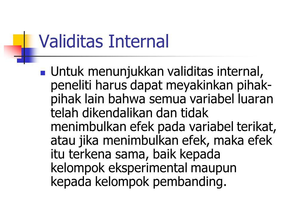 Validitas Internal  Untuk menunjukkan validitas internal, peneliti harus dapat meyakinkan pihak- pihak lain bahwa semua variabel luaran telah dikenda