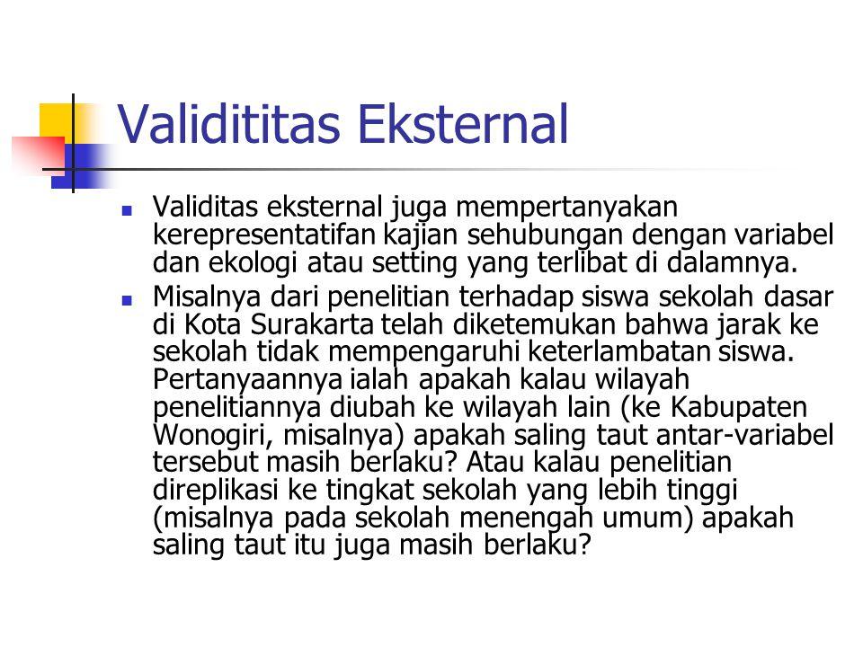 Validititas Eksternal  Validitas eksternal juga mempertanyakan kerepresentatifan kajian sehubungan dengan variabel dan ekologi atau setting yang terl
