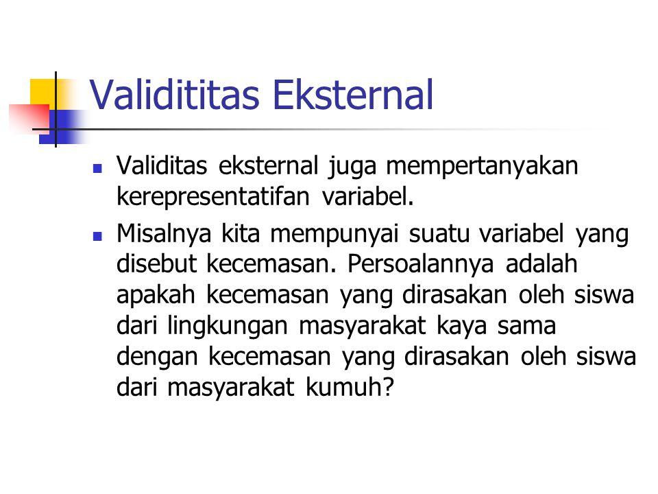 Validititas Eksternal  Validitas eksternal juga mempertanyakan kerepresentatifan variabel.  Misalnya kita mempunyai suatu variabel yang disebut kece
