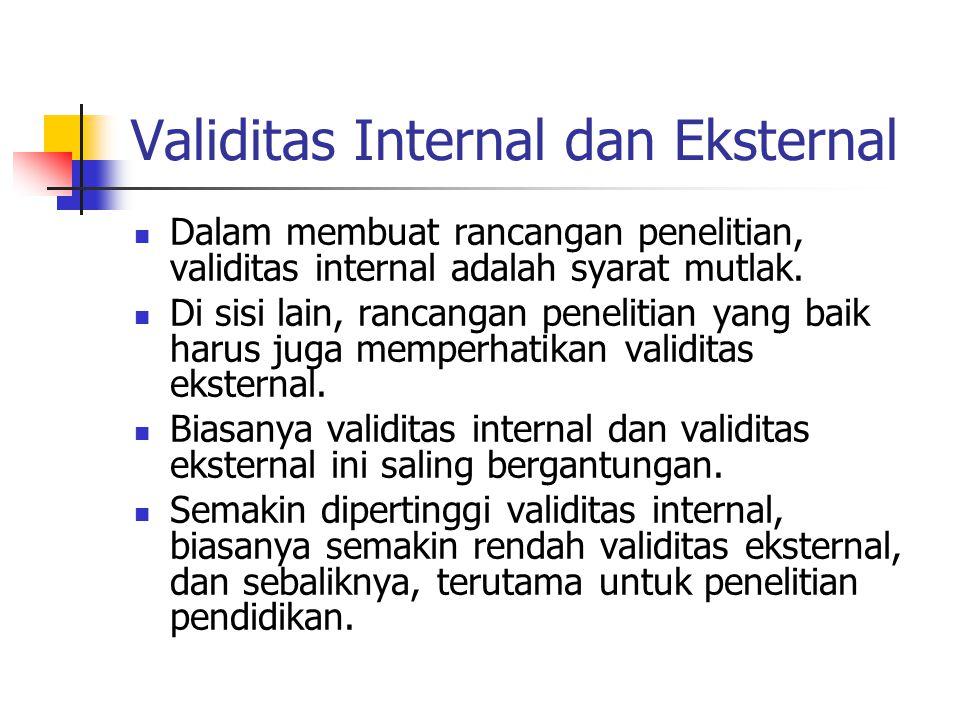 Validitas Internal dan Eksternal  Dalam membuat rancangan penelitian, validitas internal adalah syarat mutlak.  Di sisi lain, rancangan penelitian y