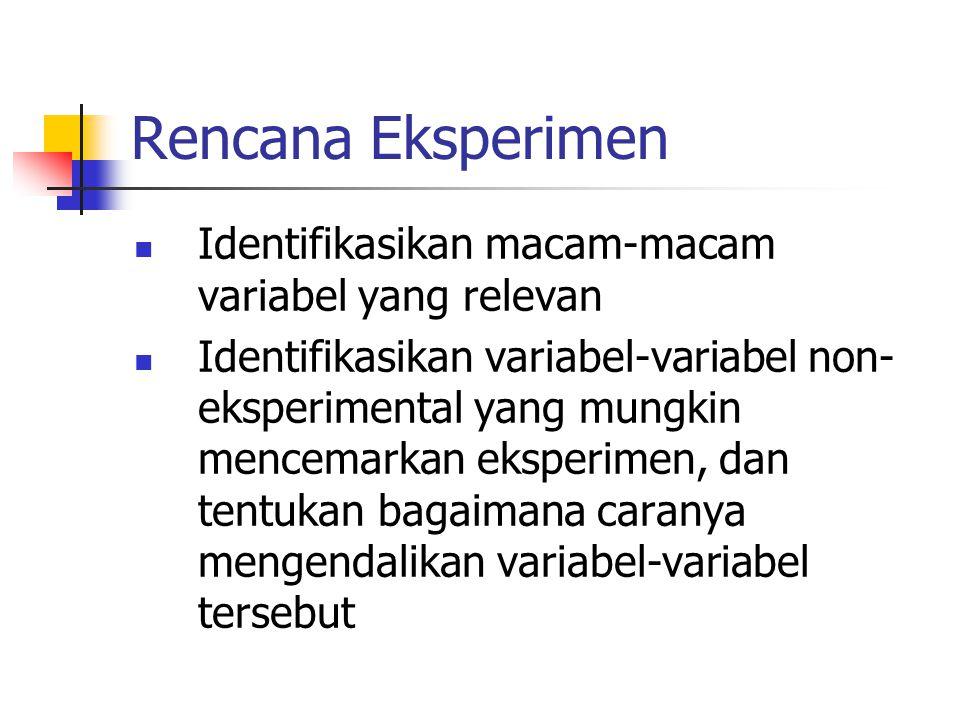Rencana Eksperimen  Identifikasikan macam-macam variabel yang relevan  Identifikasikan variabel-variabel non- eksperimental yang mungkin mencemarkan