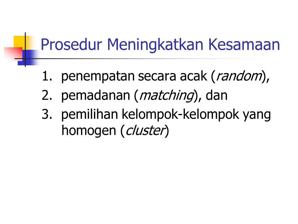 Prosedur Meningkatkan Kesamaan 1. penempatan secara acak (random), 2. pemadanan (matching), dan 3. pemilihan kelompok-kelompok yang homogen (cluster)