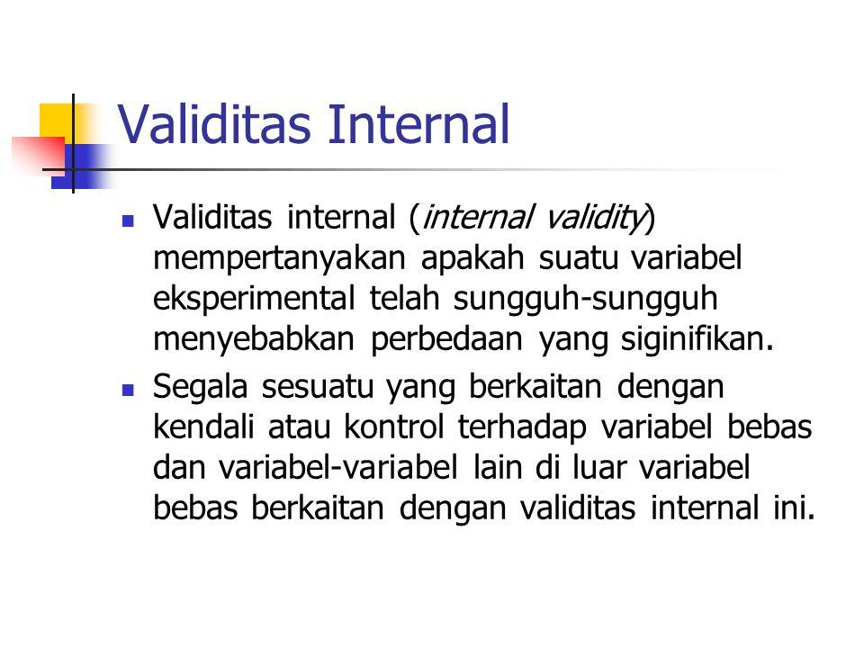 Validitas Internal  Untuk menunjukkan validitas internal, peneliti harus dapat meyakinkan pihak- pihak lain bahwa semua variabel luaran telah dikendalikan dan tidak menimbulkan efek pada variabel terikat, atau jika menimbulkan efek, maka efek itu terkena sama, baik kepada kelompok eksperimental maupun kepada kelompok pembanding.