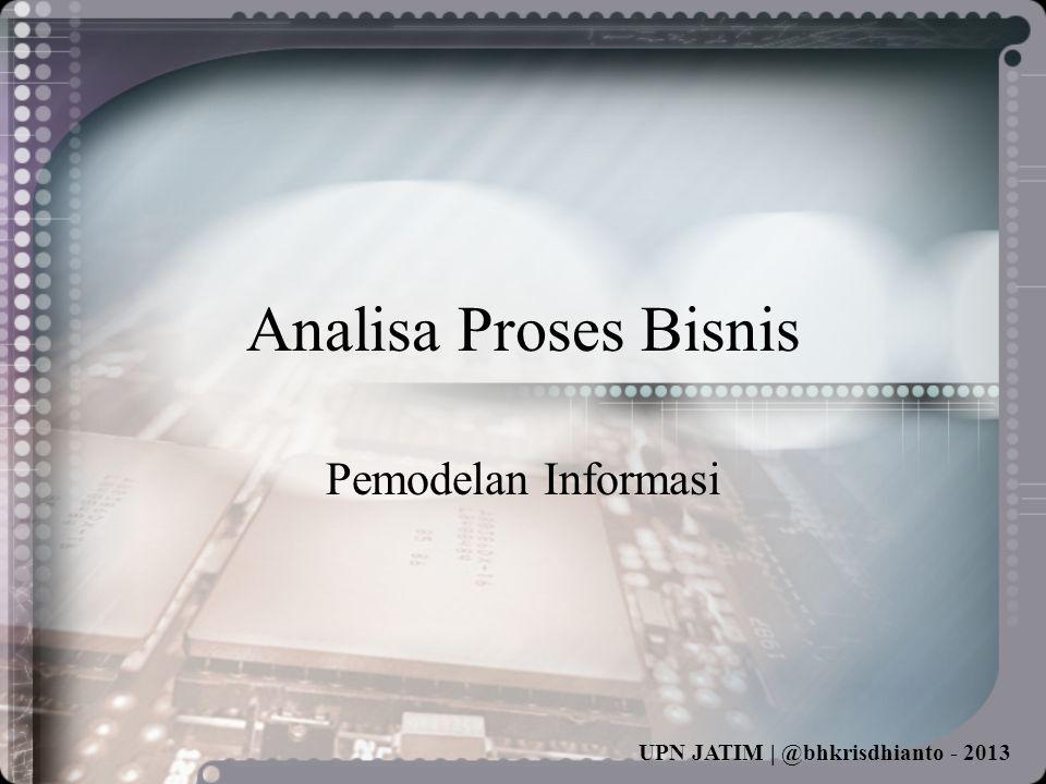 UPN JATIM | @bhkrisdhianto - 2013 Analisa Proses Bisnis Pemodelan Informasi