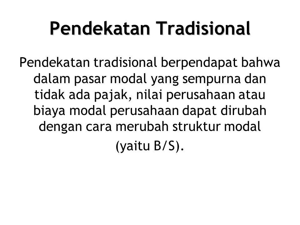 Pendekatan Tradisional Pendekatan tradisional berpendapat bahwa dalam pasar modal yang sempurna dan tidak ada pajak, nilai perusahaan atau biaya modal perusahaan dapat dirubah dengan cara merubah struktur modal (yaitu B/S).