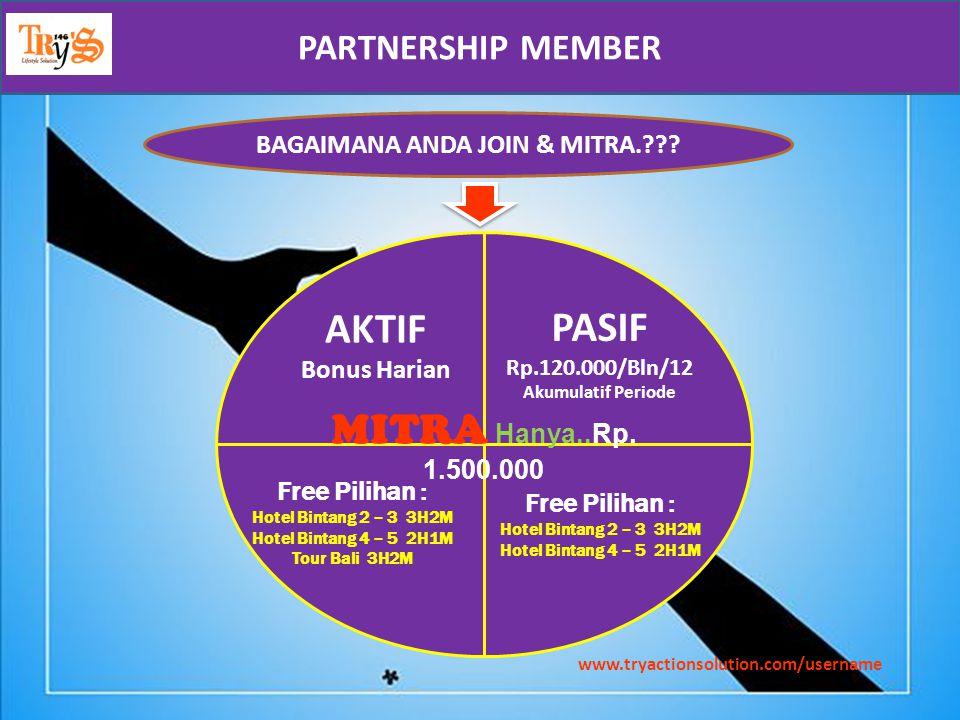 www.tryactionsolution.com/username BAGAIMANA ANDA JOIN & MITRA.??? MITRA H anya..Rp. 1.500.000 AKTIF Bonus Harian PASIF Rp.120.000/Bln/12 Akumulatif P