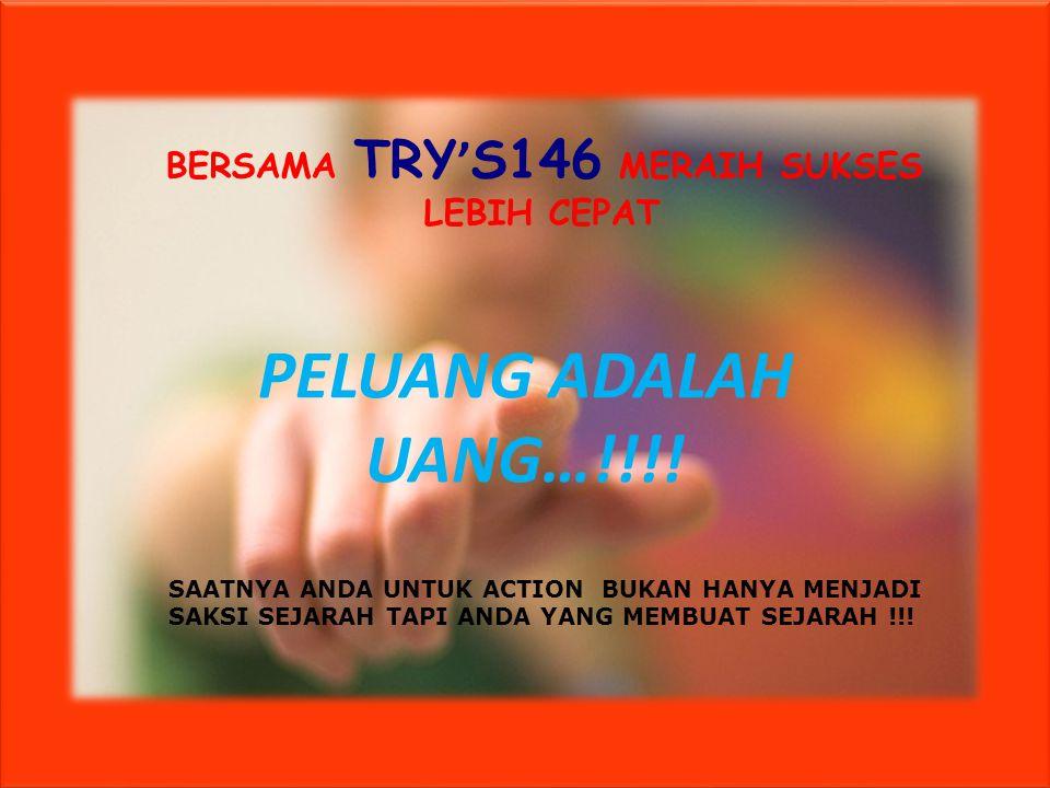 PELUANG ADALAH UANG…!!!! BERSAMA TRY ' S146 MERAIH SUKSES LEBIH CEPAT SAATNYA ANDA UNTUK ACTION BUKAN HANYA MENJADI SAKSI SEJARAH TAPI ANDA YANG MEMBU