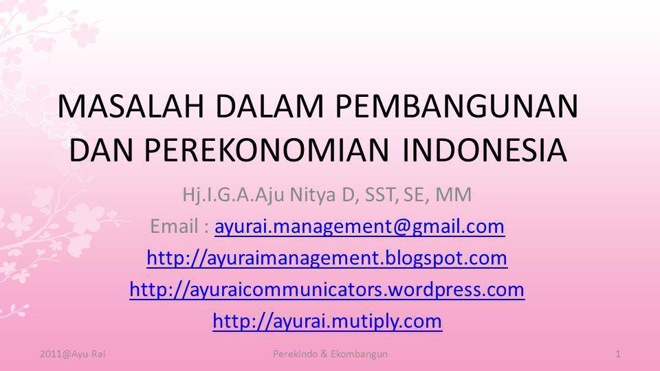 MASALAH DALAM PEMBANGUNAN DAN PEREKONOMIAN INDONESIA Hj.I.G.A.Aju Nitya D, SST, SE, MM Email : ayurai.management@gmail.comayurai.management@gmail.com http://ayuraimanagement.blogspot.com http://ayuraicommunicators.wordpress.com http://ayurai.mutiply.com 2011@Ayu RaiPerekindo & Ekombangun1