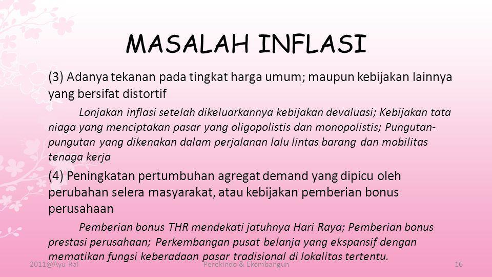 MASALAH INFLASI (3) Adanya tekanan pada tingkat harga umum; maupun kebijakan lainnya yang bersifat distortif Lonjakan inflasi setelah dikeluarkannya k