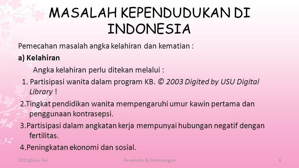 MASALAH KEPENDUDUKAN DI INDONESIA Pemecahan masalah angka kelahiran dan kematian : a) Kelahiran Angka kelahiran perlu ditekan melalui : 1. Partisipasi