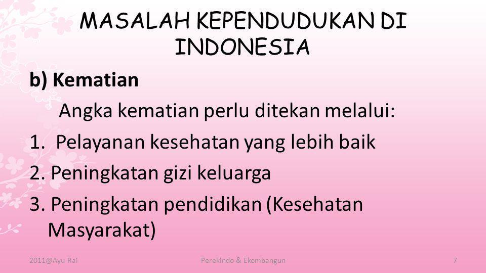 MASALAH KEPENDUDUKAN DI INDONESIA b) Kematian Angka kematian perlu ditekan melalui: 1. Pelayanan kesehatan yang lebih baik 2. Peningkatan gizi keluarg