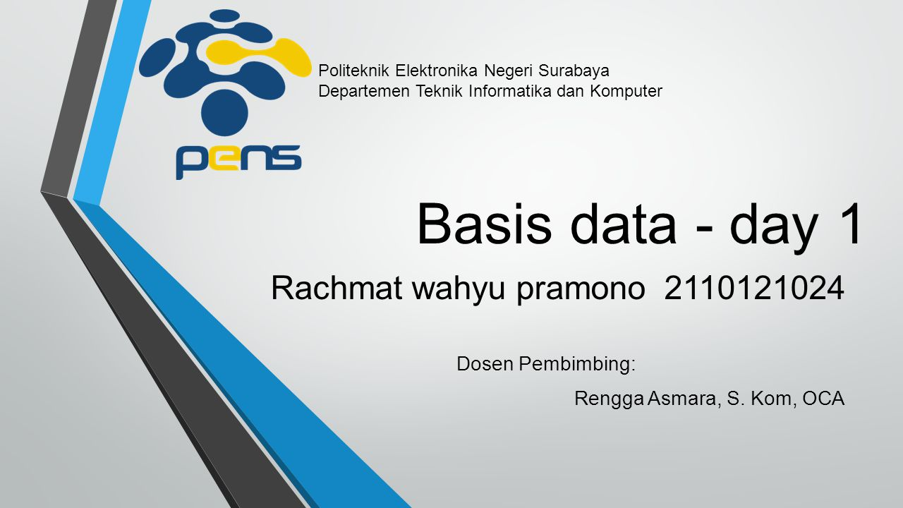 Basis data - day 1 Rachmat wahyu pramono 2110121024 Dosen Pembimbing: Rengga Asmara, S. Kom, OCA Politeknik Elektronika Negeri Surabaya Departemen Tek