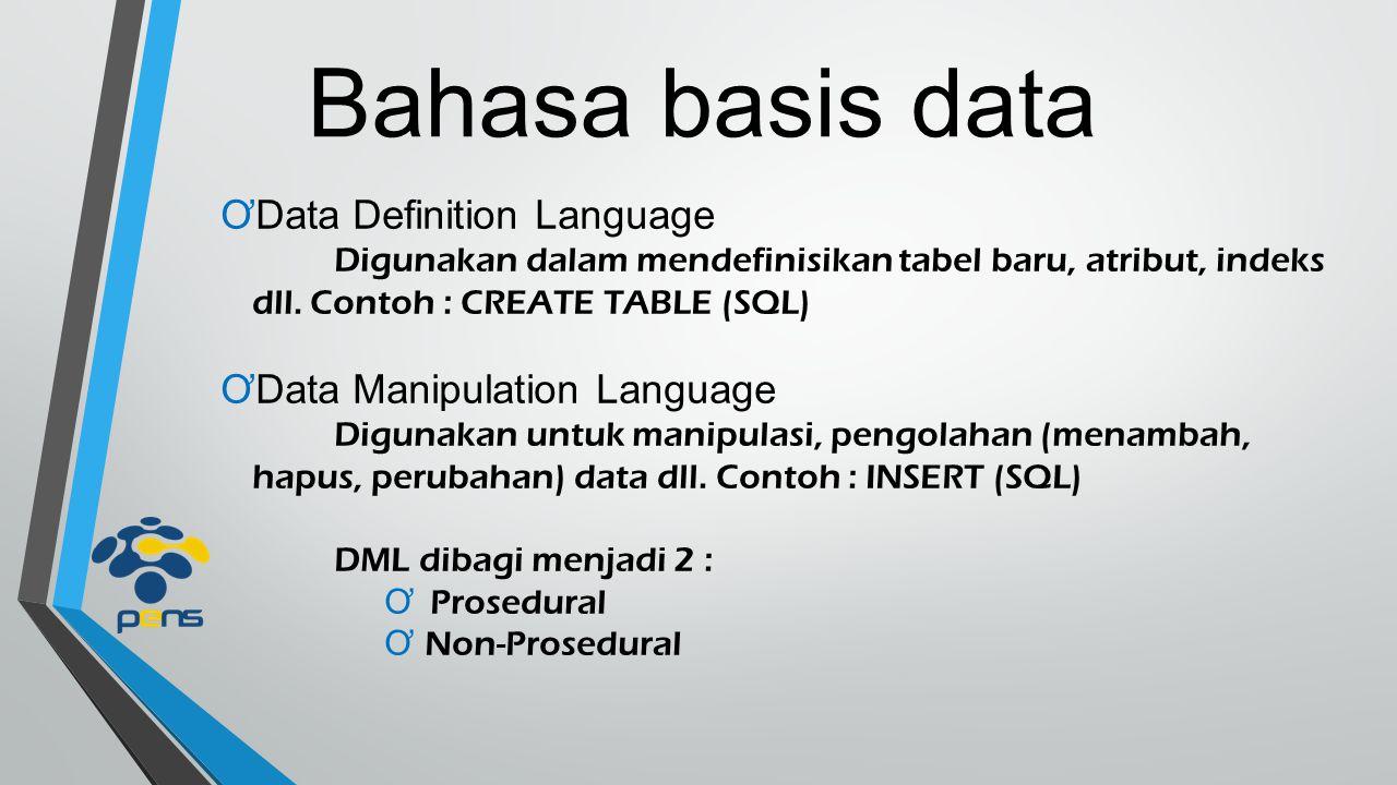 Bahasa basis data ƠData Definition Language Digunakan dalam mendefinisikan tabel baru, atribut, indeks dll. Contoh : CREATE TABLE (SQL) ƠData Manipula
