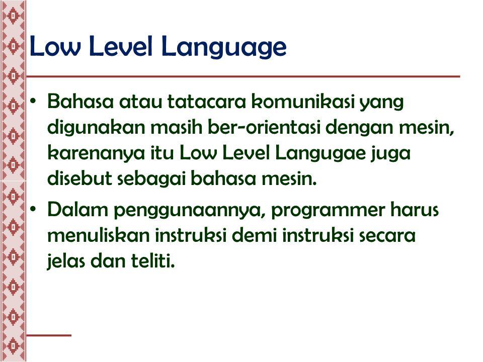 Low Level Language • Bahasa atau tatacara komunikasi yang digunakan masih ber-orientasi dengan mesin, karenanya itu Low Level Langugae juga disebut sebagai bahasa mesin.