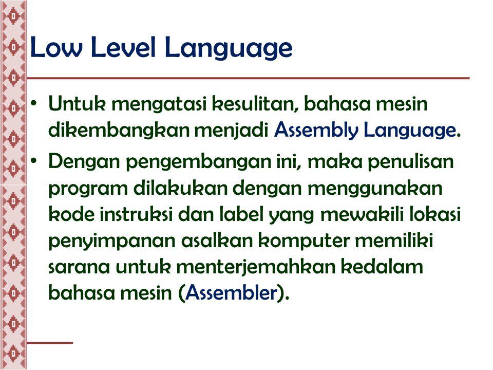 Low Level Language • Program yang ditulis dalam bahasa assembly disebut sebagai Source Program • Source Program kemudian diubah menjadi bahasa mesin, disebut sebagai Object Program.