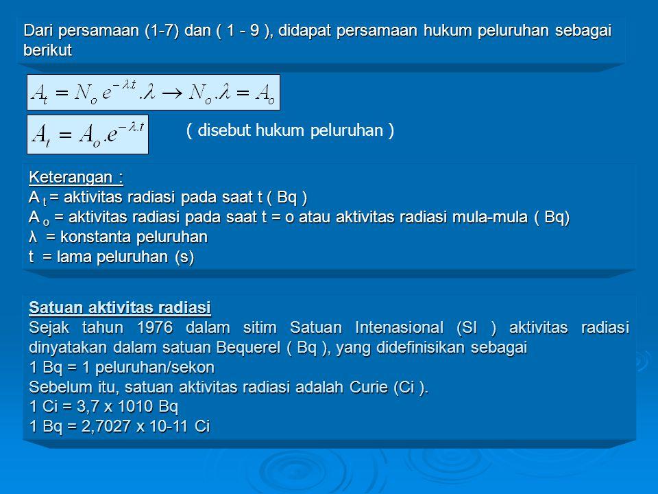 Dari persamaan (1-7) dan ( 1 - 9 ), didapat persamaan hukum peluruhan sebagai berikut Keterangan : A t = aktivitas radiasi pada saat t ( Bq ) A o = ak