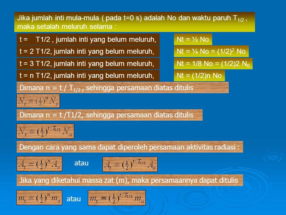 Dimana n = t /T1/2, sehingga persamaan diatas ditulis Dengan cara yang sama dapat diperoleh persamaan aktivitas radiasi : Jika yang diketahui massa za