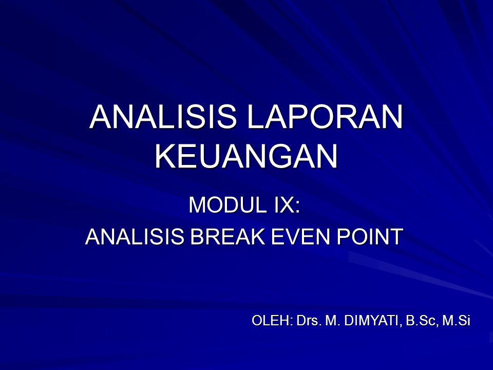 ANALISIS LAPORAN KEUANGAN MODUL IX: ANALISIS BREAK EVEN POINT OLEH: Drs. M. DIMYATI, B.Sc, M.Si