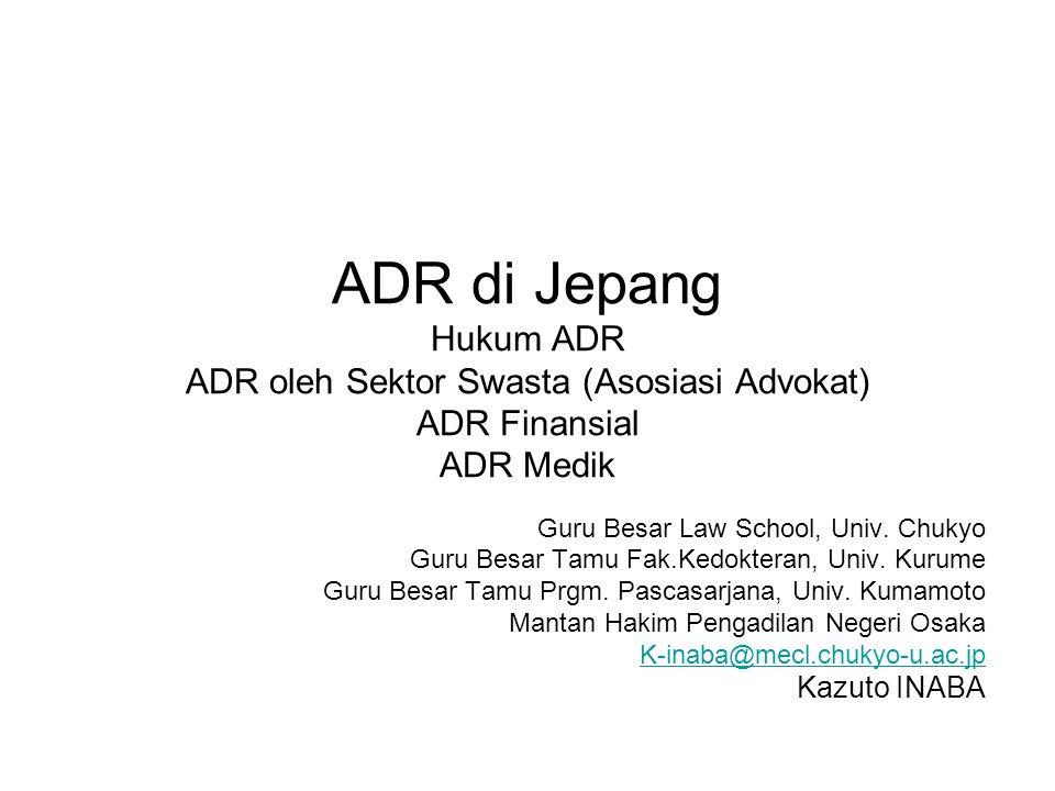 ADR di Jepang Hukum ADR ADR oleh Sektor Swasta (Asosiasi Advokat) ADR Finansial ADR Medik Guru Besar Law School, Univ. Chukyo Guru Besar Tamu Fak.Kedo
