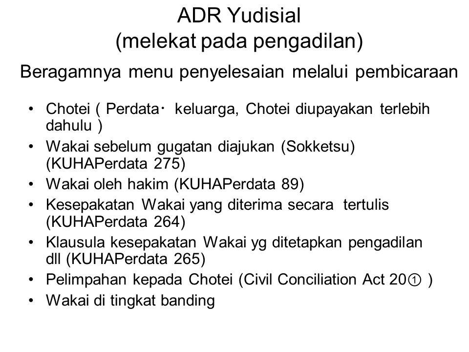 ADR Yudisial (melekat pada pengadilan) Beragamnya menu penyelesaian melalui pembicaraan •Chotei ( Perdata ・ keluarga, Chotei diupayakan terlebih dahul
