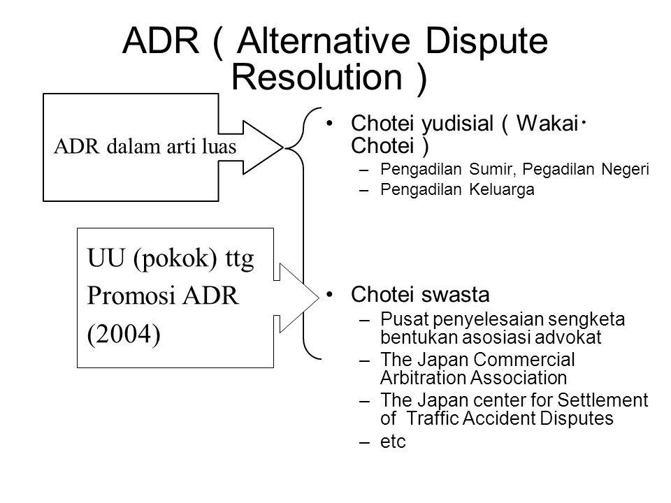 ADR ( Alternative Dispute Resolution ) •Chotei yudisial ( Wakai ・ Chotei ) –Pengadilan Sumir, Pegadilan Negeri –Pengadilan Keluarga •Chotei swasta –Pu