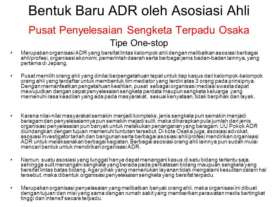 Bentuk Baru ADR oleh Asosiasi Ahli Pusat Penyelesaian Sengketa Terpadu Osaka Tipe One-stop •Merupakan organisasi ADR yang bersifat lintas kelompok ahl
