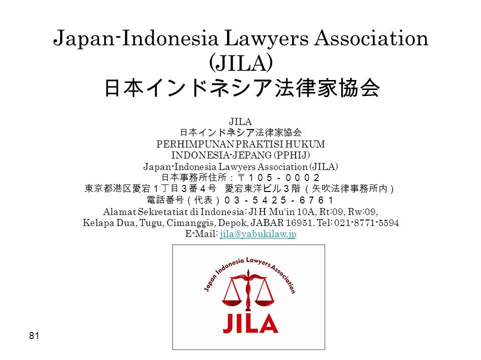 Japan-Indonesia Lawyers Association (JILA) 日本インドネシア法律家協会 81 JILA 日本インドネシア法律家協会 PERHIMPUNAN PRAKTISI HUKUM INDONESIA-JEPANG (PPHIJ) Japan-Indonesia Law