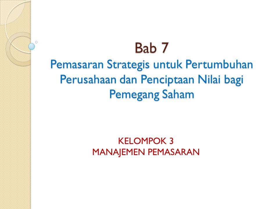 Bab 7 Pemasaran Strategis untuk Pertumbuhan Perusahaan dan Penciptaan Nilai bagi Pemegang Saham KELOMPOK 3 MANAJEMEN PEMASARAN